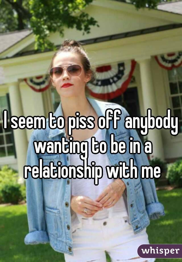 I seem to piss off anybody wanting to be in a relationship with me