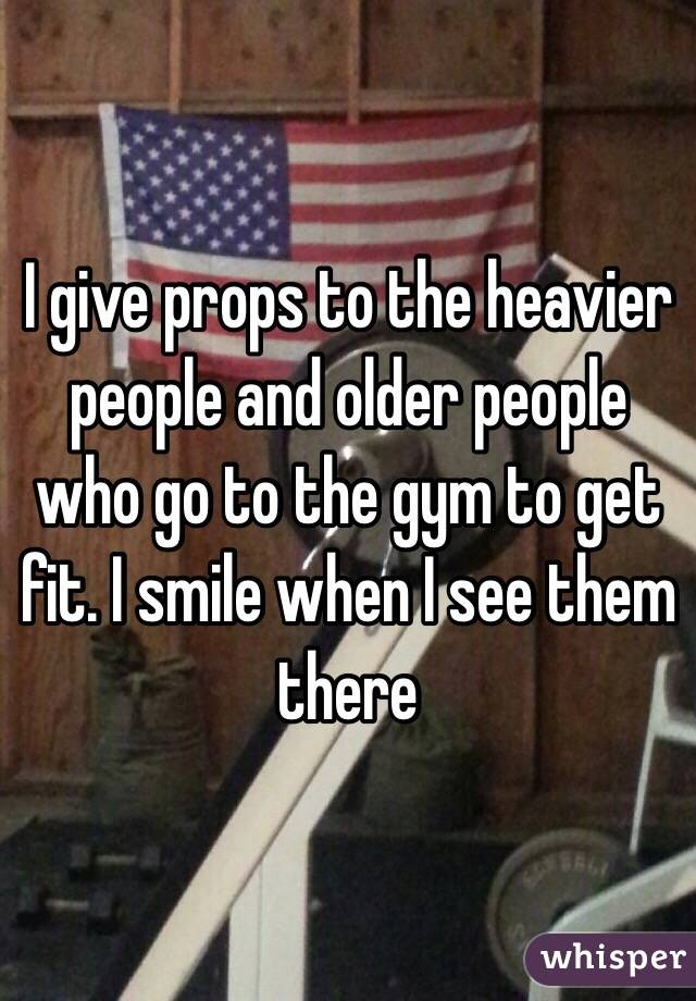 I give props to the heavier people and older people who go to the gym to get fit. I smile when I see them there