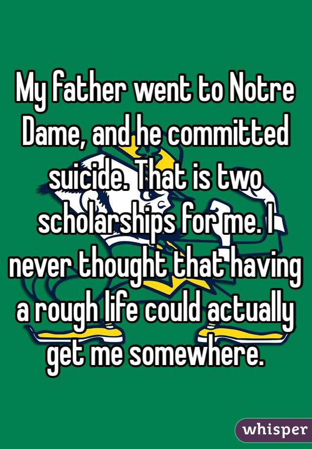 My father went to Notre Dame, and he committed suicide. That is two scholarships for me. I never thought that having a rough life could actually get me somewhere.