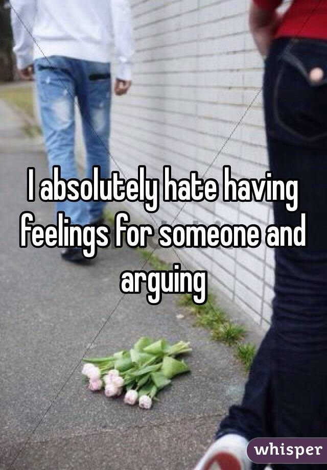 I absolutely hate having feelings for someone and arguing