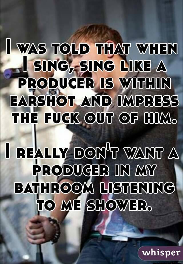 I was told that when I sing, sing like a producer is within earshot and impress the fuck out of him.  I really don't want a producer in my bathroom listening to me shower.