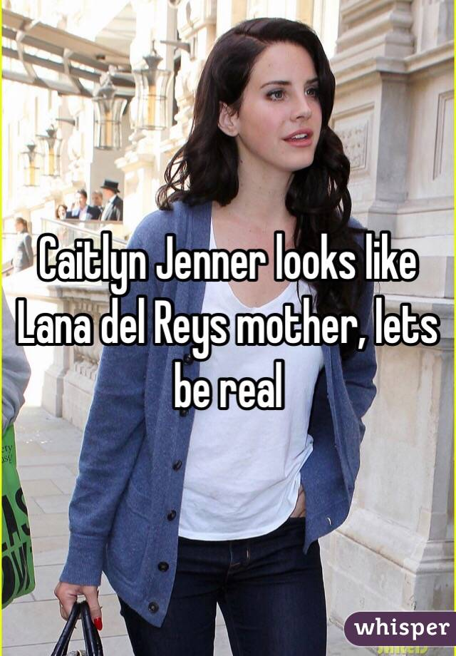 Caitlyn Jenner looks like Lana del Reys mother, lets be real