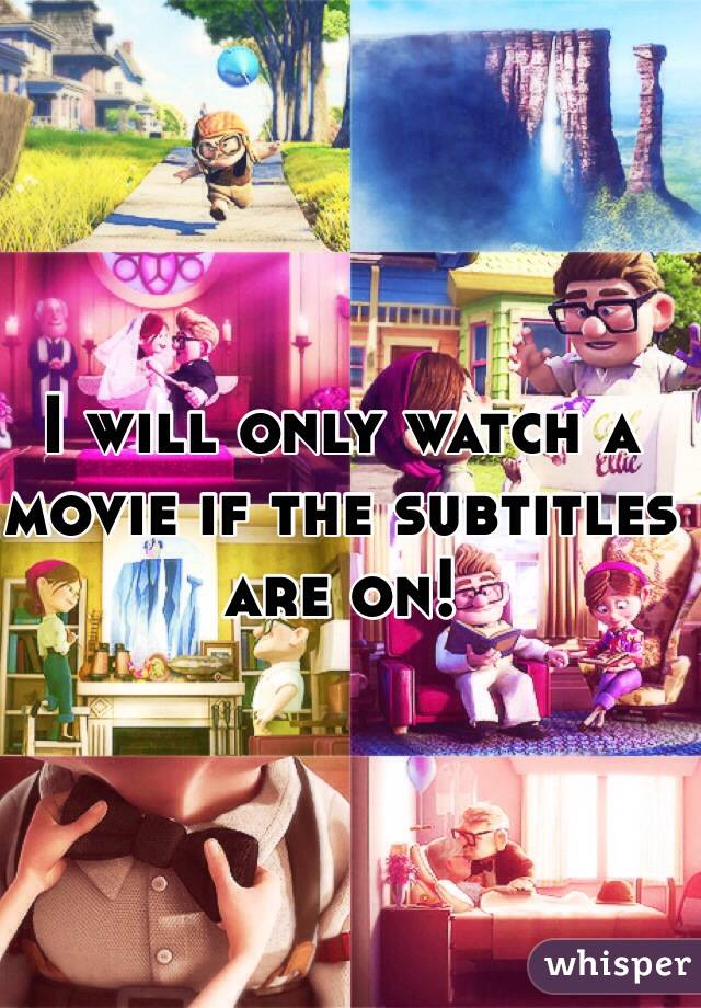 I will only watch a movie if the subtitles are on!