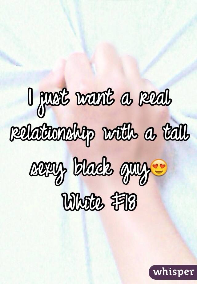 I just want a real relationship with a tall sexy black guy😍 White F18