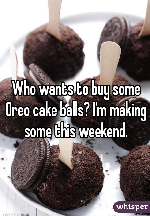 Who wants to buy some Oreo cake balls? I'm making some this weekend.