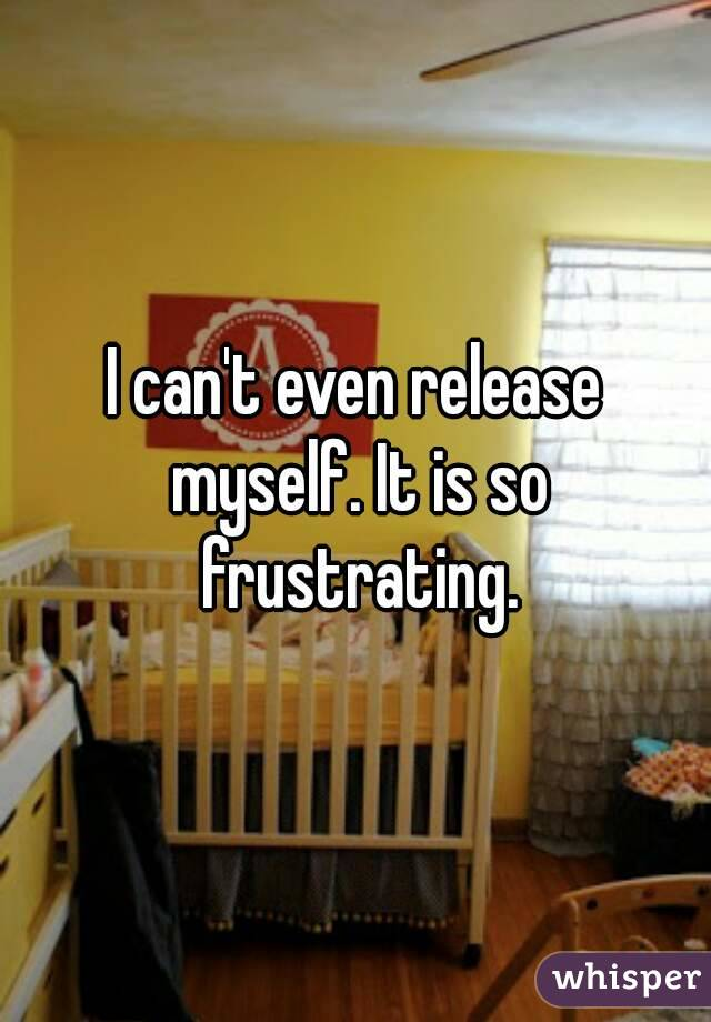 I can't even release myself. It is so frustrating.