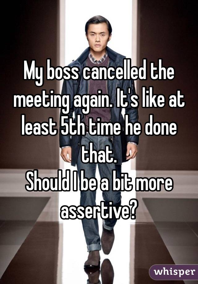 My boss cancelled the meeting again. It's like at least 5th time he done that. Should I be a bit more assertive?