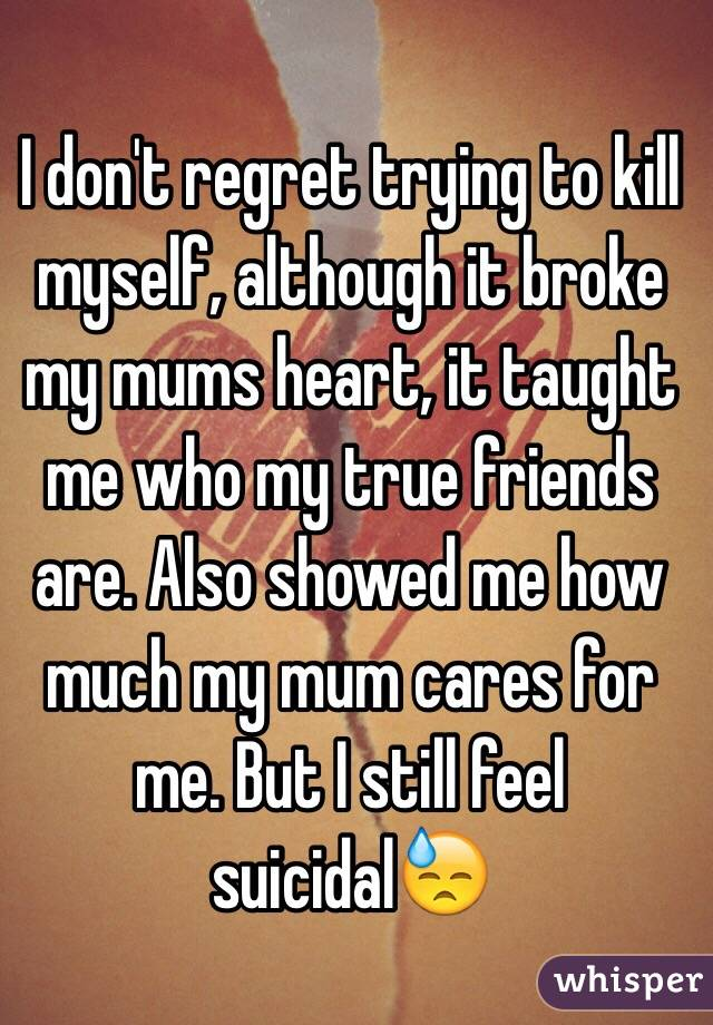 I don't regret trying to kill myself, although it broke my mums heart, it taught me who my true friends are. Also showed me how much my mum cares for me. But I still feel suicidal😓