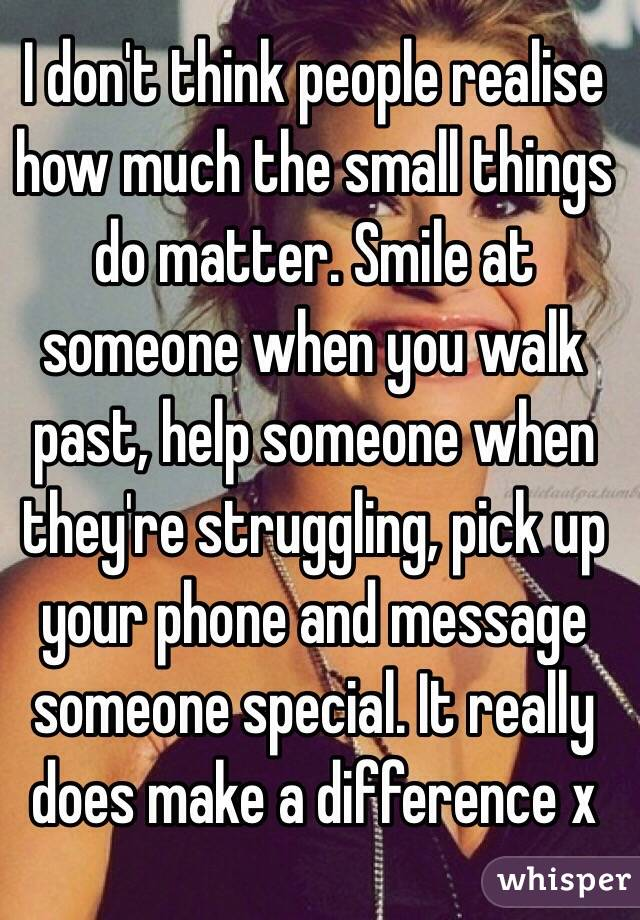 I don't think people realise how much the small things do matter. Smile at someone when you walk past, help someone when they're struggling, pick up your phone and message someone special. It really does make a difference x