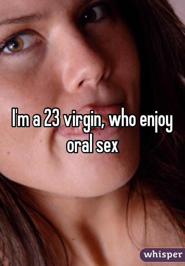 I'm a 23 virgin, who enjoy oral sex
