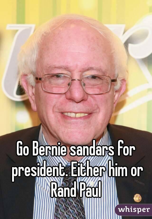 Go Bernie sandars for president. Either him or Rand Paul