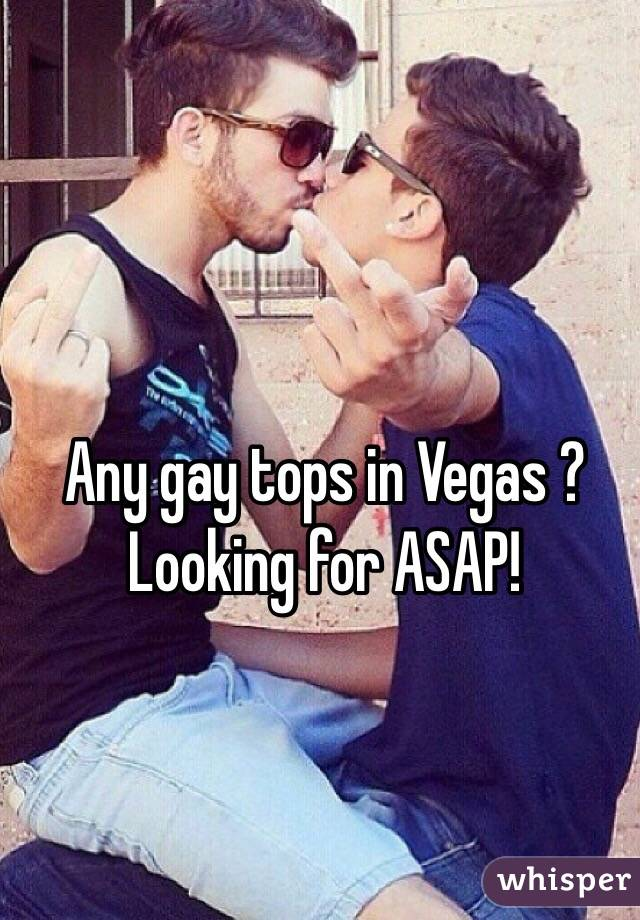 Any gay tops in Vegas ? Looking for ASAP!