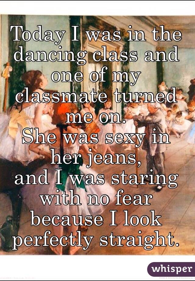 Today I was in the dancing class and one of my classmate turned me on. She was sexy in her jeans, and I was staring with no fear because I look perfectly straight.