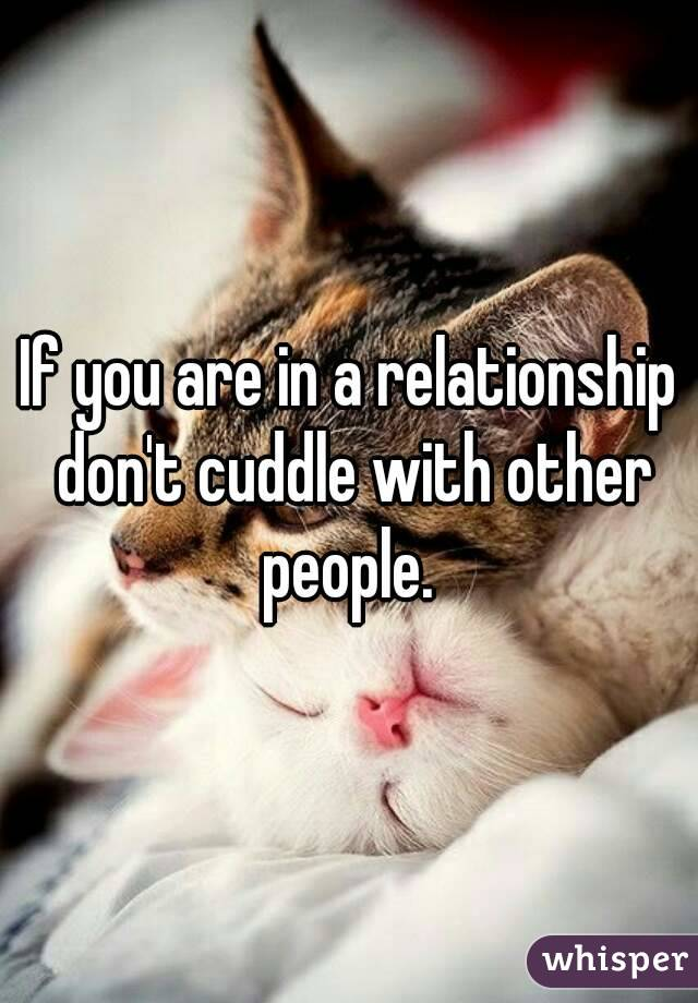 If you are in a relationship don't cuddle with other people.