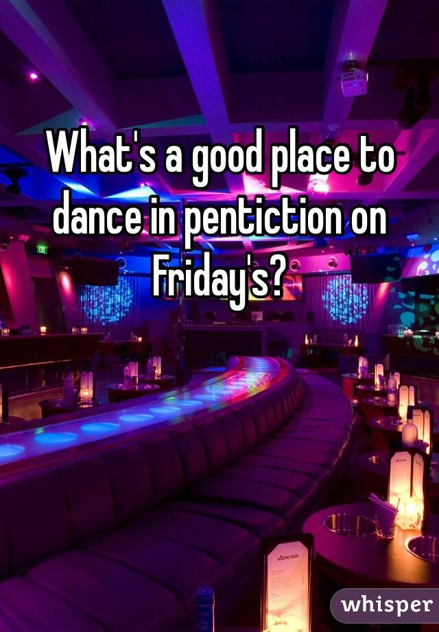 What's a good place to dance in pentiction on Friday's?