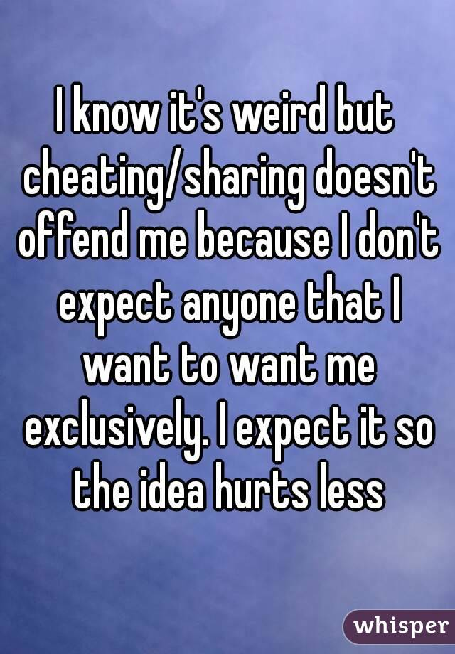 I know it's weird but cheating/sharing doesn't offend me because I don't expect anyone that I want to want me exclusively. I expect it so the idea hurts less