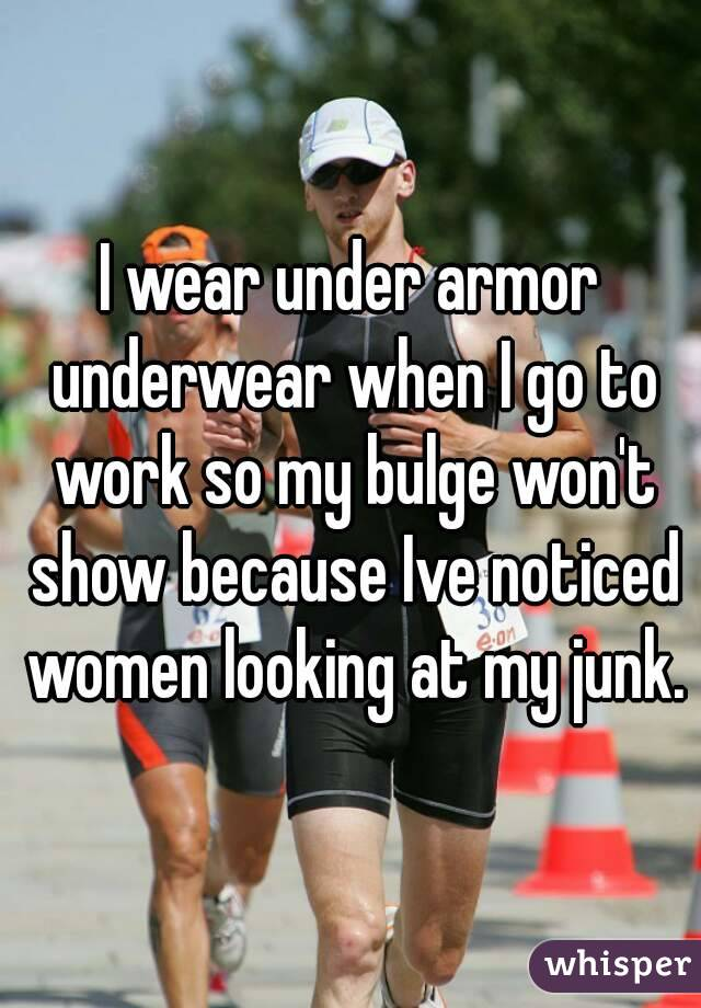I wear under armor underwear when I go to work so my bulge won't show because Ive noticed women looking at my junk.
