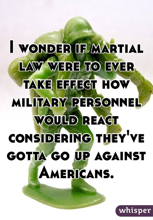 I wonder if martial law were to ever take effect how military personnel would react considering they've gotta go up against Americans.