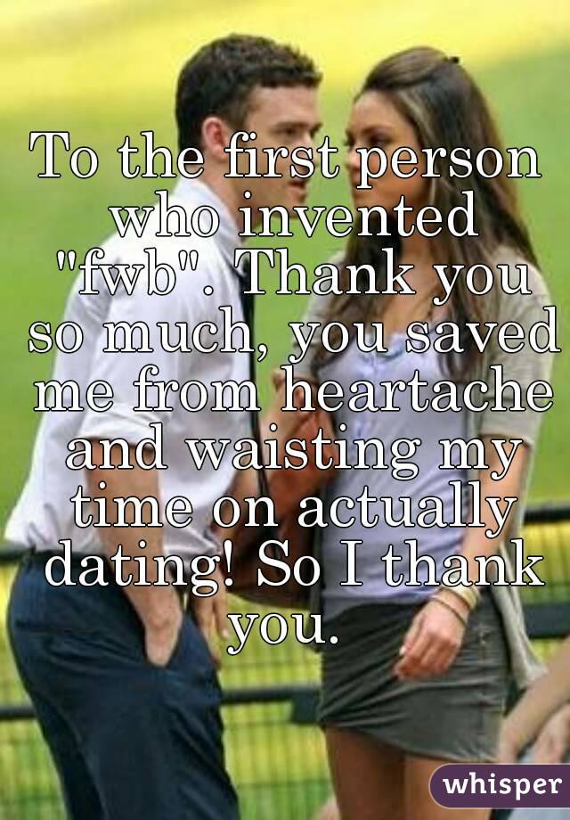 """To the first person who invented """"fwb"""". Thank you so much, you saved me from heartache and waisting my time on actually dating! So I thank you."""