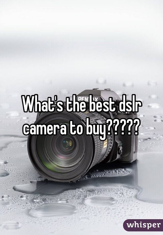 What's the best dslr camera to buy?????