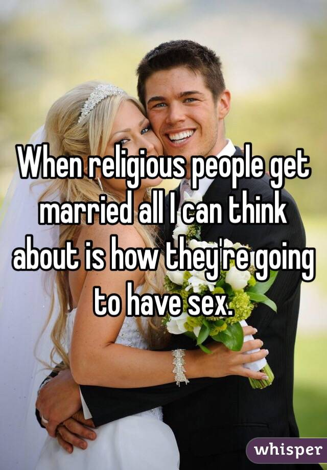 When religious people get married all I can think about is how they're going to have sex.