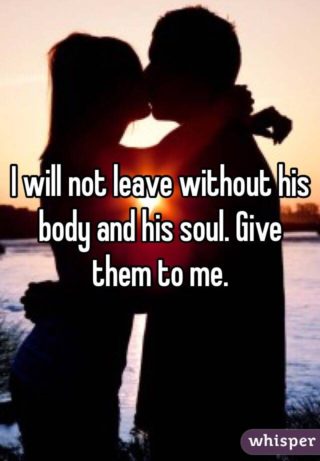 I will not leave without his body and his soul. Give them to me.
