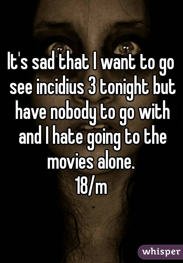 It's sad that I want to go see incidius 3 tonight but have nobody to go with and I hate going to the movies alone.  18/m