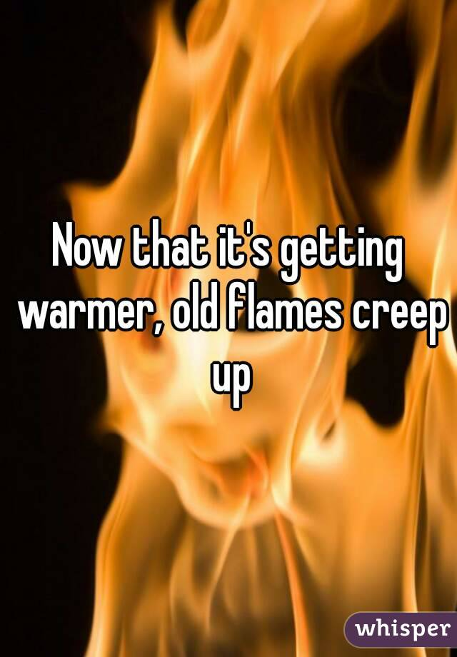 Now that it's getting warmer, old flames creep up