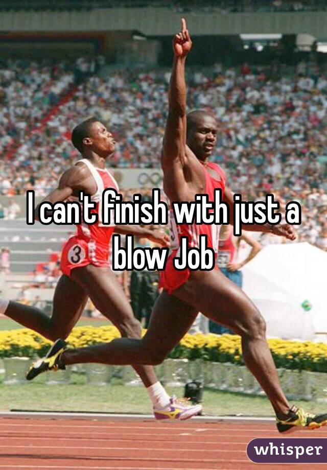 I can't finish with just a blow Job