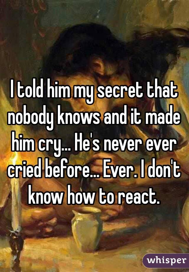 I told him my secret that nobody knows and it made him cry... He's never ever cried before... Ever. I don't know how to react.