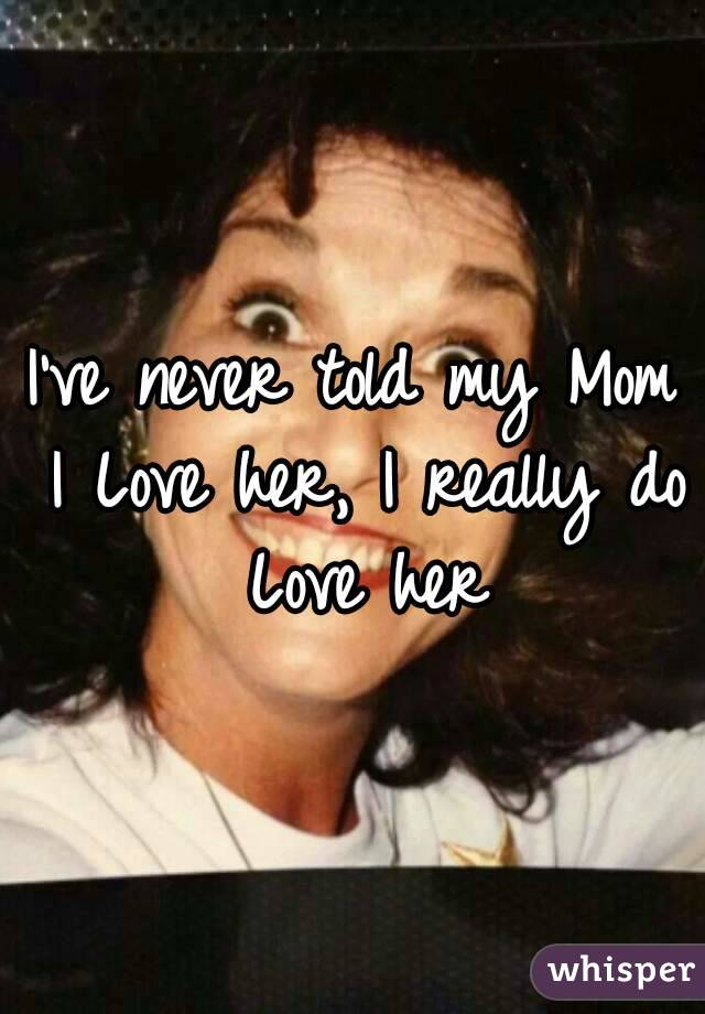 I've never told my Mom I Love her, I really do Love her