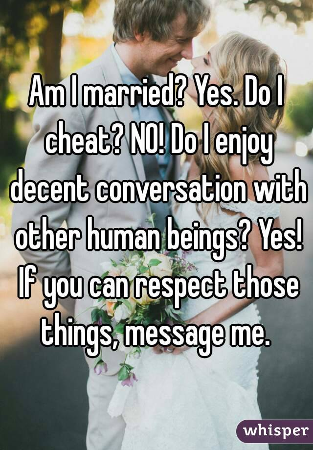 Am I married? Yes. Do I cheat? NO! Do I enjoy decent conversation with other human beings? Yes! If you can respect those things, message me.
