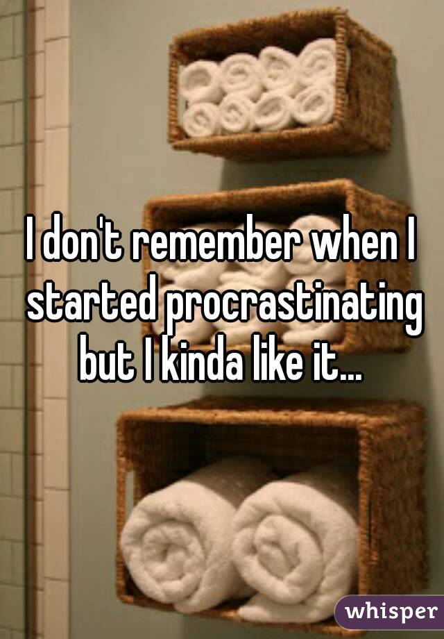 I don't remember when I started procrastinating but I kinda like it...