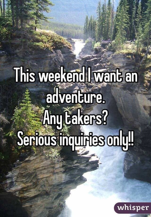 This weekend I want an adventure.  Any takers? Serious inquiries only!!