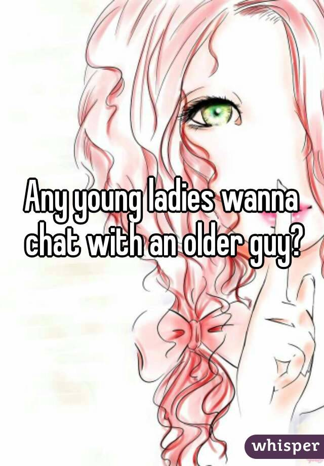 Any young ladies wanna chat with an older guy?