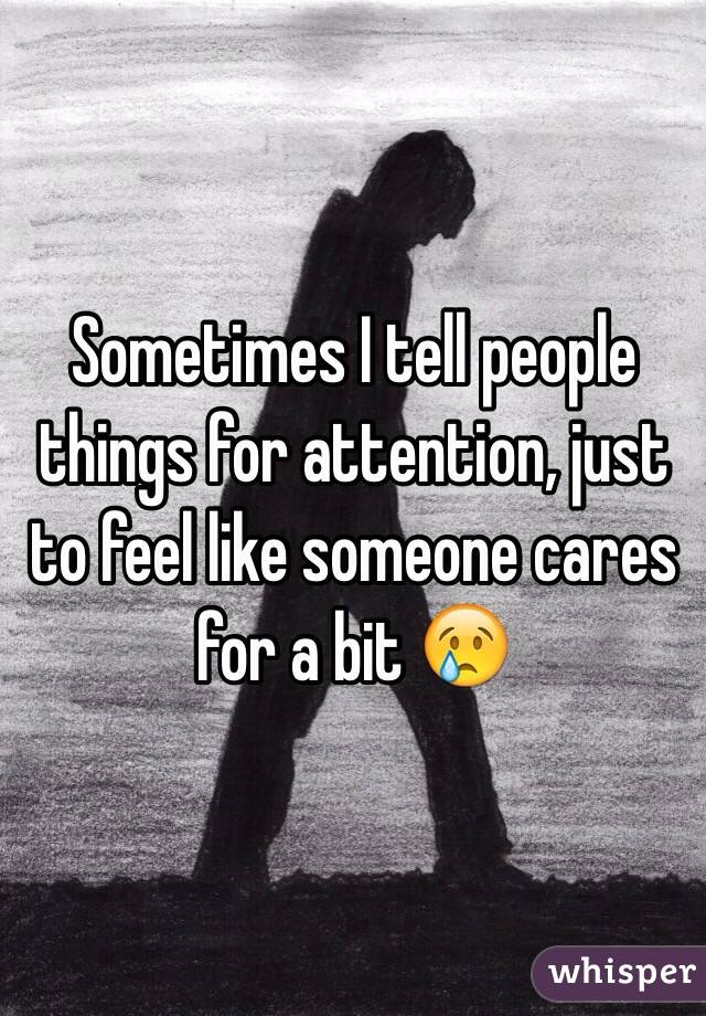 Sometimes I tell people things for attention, just to feel like someone cares for a bit 😢