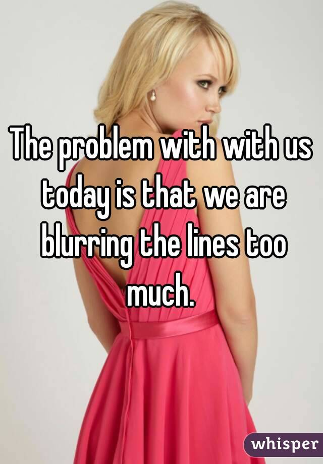 The problem with with us today is that we are blurring the lines too much.