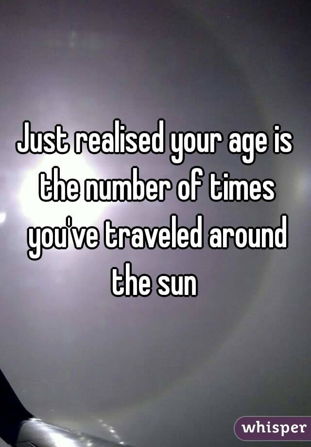 Just realised your age is the number of times you've traveled around the sun