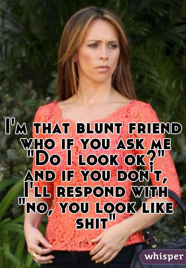 """I'm that blunt friend who if you ask me """"Do I look ok?"""" and if you don't, I'll respond with """"no, you look like shit"""""""