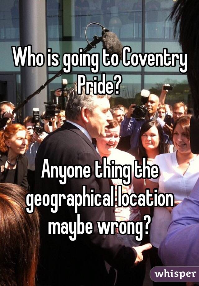 Who is going to Coventry Pride?    Anyone thing the geographical location maybe wrong?