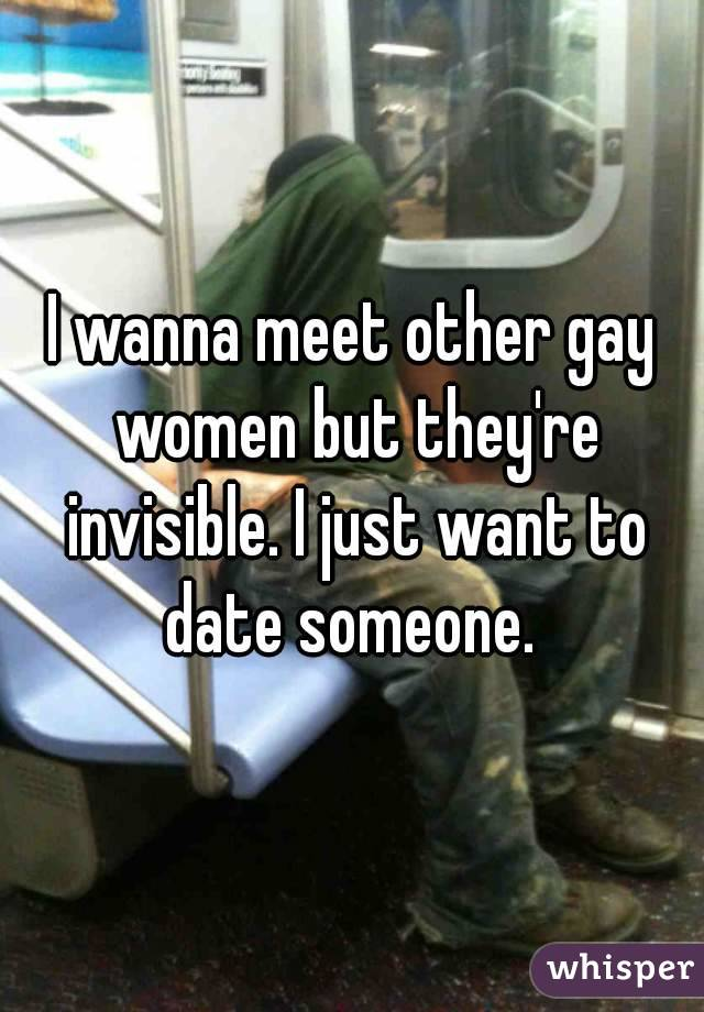 I wanna meet other gay women but they're invisible. I just want to date someone.