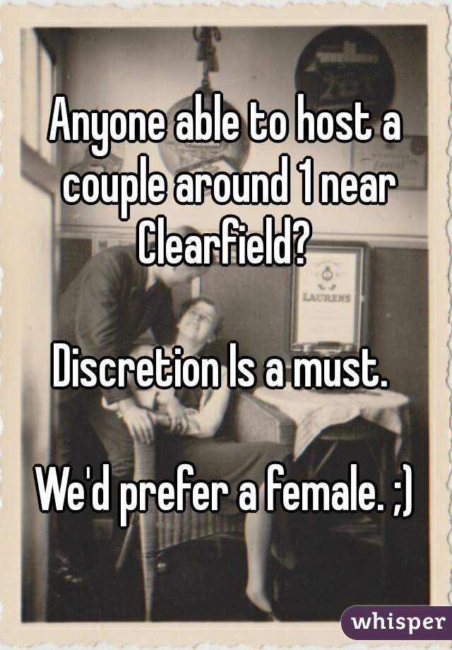Anyone able to host a couple around 1 near Clearfield?   Discretion Is a must.   We'd prefer a female. ;)