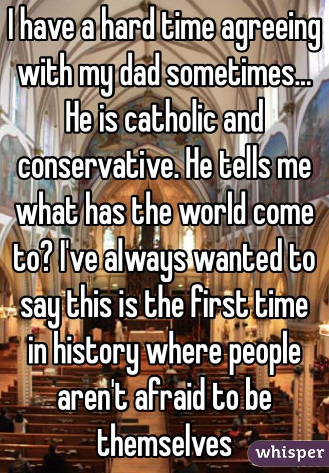 I have a hard time agreeing with my dad sometimes... He is catholic and conservative. He tells me what has the world come to? I've always wanted to say this is the first time in history where people aren't afraid to be themselves