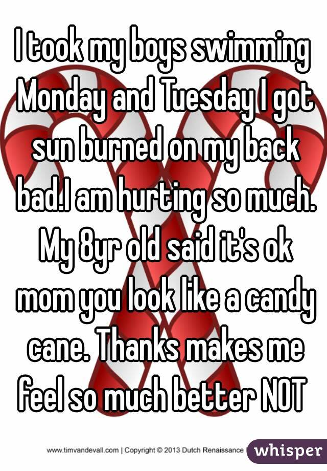 I took my boys swimming Monday and Tuesday I got sun burned on my back bad.I am hurting so much. My 8yr old said it's ok mom you look like a candy cane. Thanks makes me feel so much better NOT