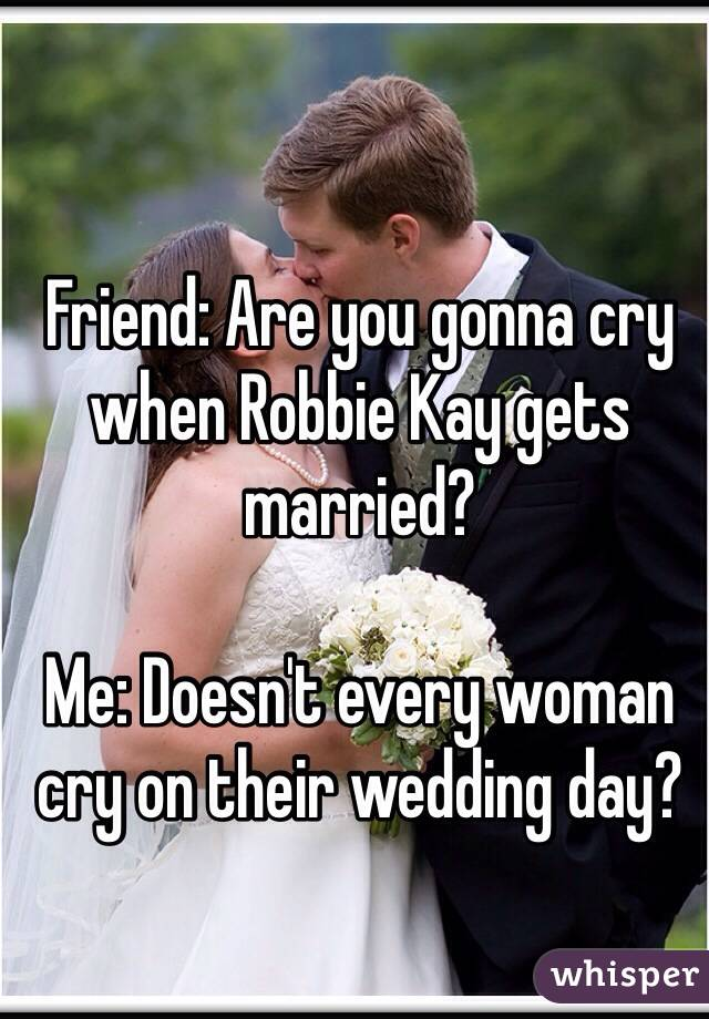 Friend: Are you gonna cry when Robbie Kay gets married?  Me: Doesn't every woman cry on their wedding day?