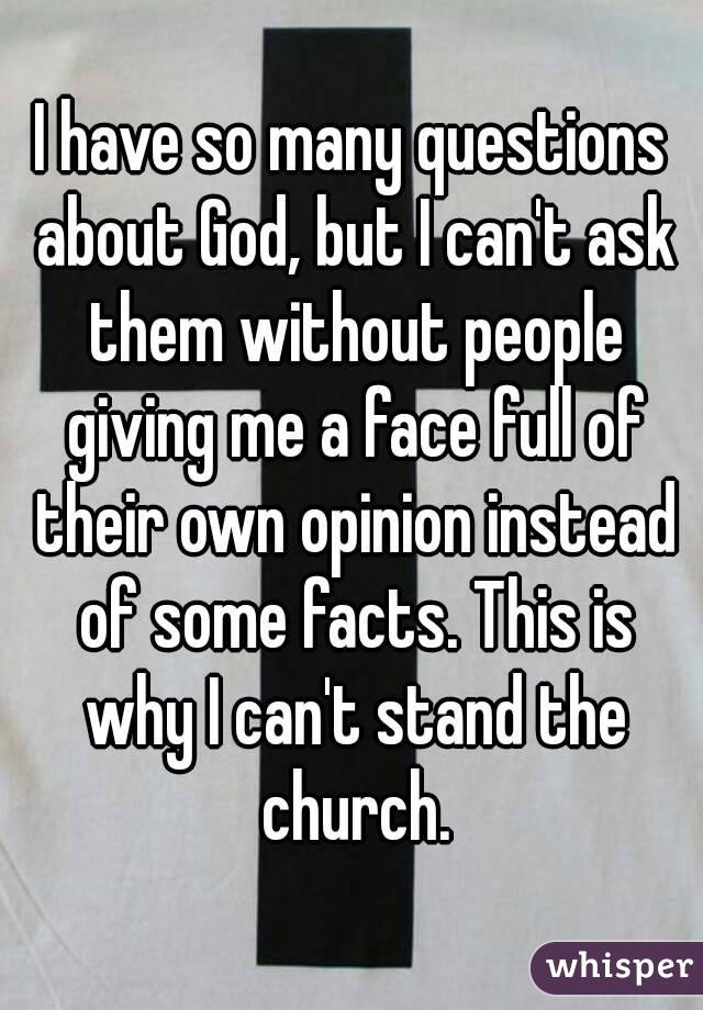 I have so many questions about God, but I can't ask them without people giving me a face full of their own opinion instead of some facts. This is why I can't stand the church.