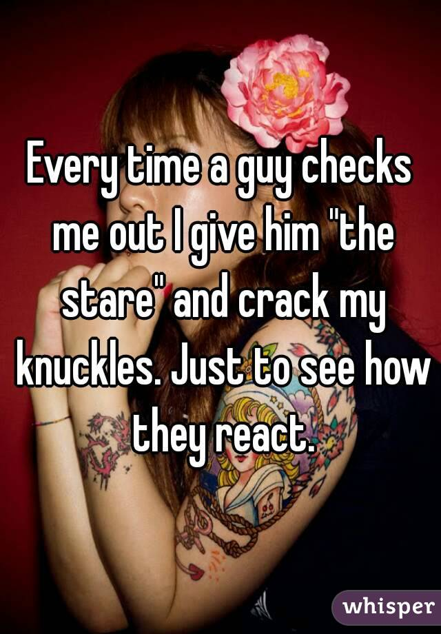 """Every time a guy checks me out I give him """"the stare"""" and crack my knuckles. Just to see how they react."""