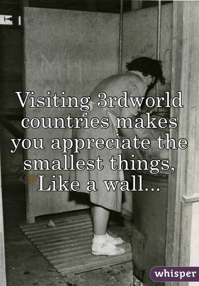Visiting 3rdworld countries makes you appreciate the smallest things,  Like a wall...