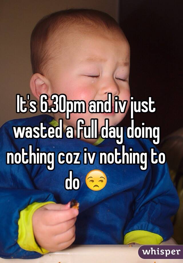It's 6.30pm and iv just wasted a full day doing nothing coz iv nothing to do 😒