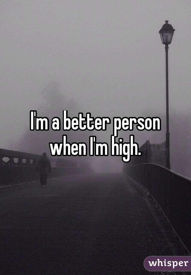 I'm a better person  when I'm high.